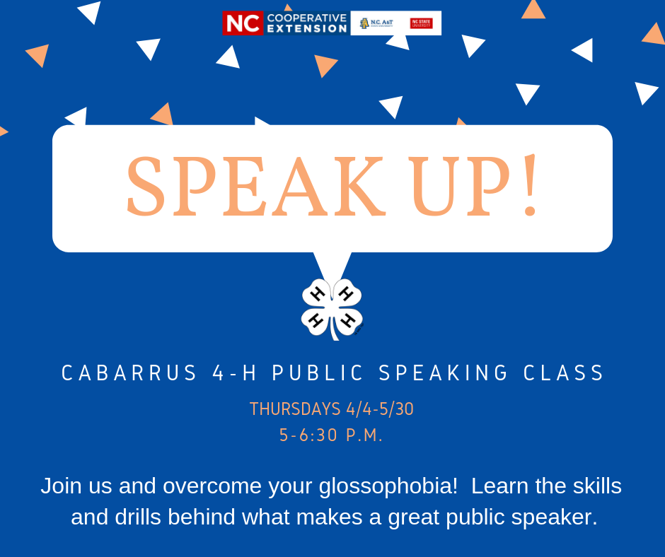 Speak UP! Register for Cabarrus County 4-H Public Speaking Class. Thursdays from april fourth to may thirtieth from five to six thirty p.m. Join us to overcome your glossophobia! Learn the skills and drills behind what makes a great public speaker.