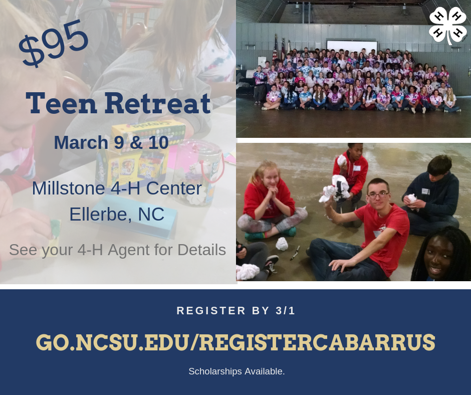 Teen Retreat will be March 9 & 10 at Millstone 4-H Center in Ellerbe NC. See 4-H Agents for details. Registration is $95. Register by March 1. Scholarships are available. go.ncsu.edu/registercabarrus